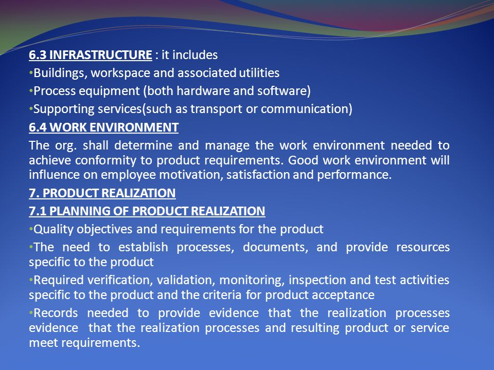 6.3 INFRASTRUCTURE : it includes Buildings, workspace and associated utilities Process equipment (both hardware and software) Supporting services(such as transport or communication) 6.4 WORK ENVIRONMENT The org.