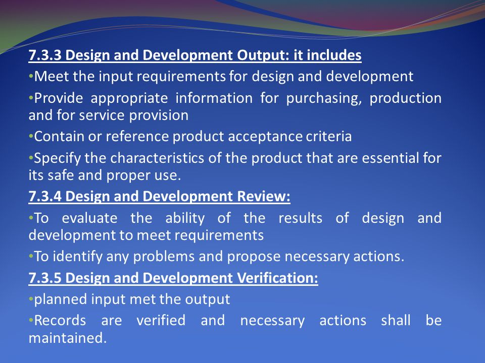 7.3.3 Design and Development Output: it includes Meet the input requirements for design and development Provide appropriate information for purchasing, production and for service provision Contain or reference product acceptance criteria Specify the characteristics of the product that are essential for its safe and proper use.