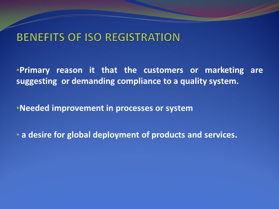 Primary reason it that the customers or marketing are suggesting or demanding compliance to a quality system.