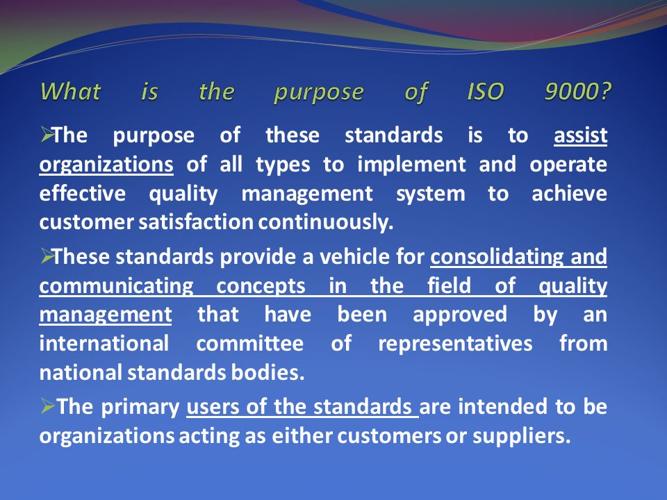  The purpose of these standards is to assist organizations of all types to implement and operate effective quality management system to achieve customer satisfaction continuously.