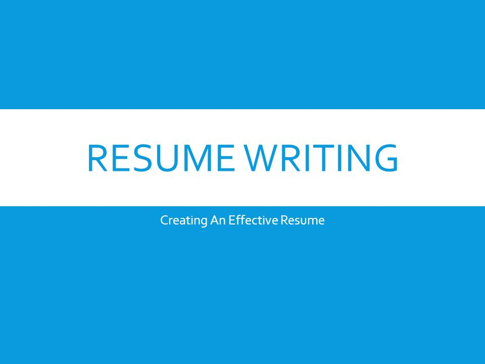 1 RESUME WRITING Creating An Effective Resume