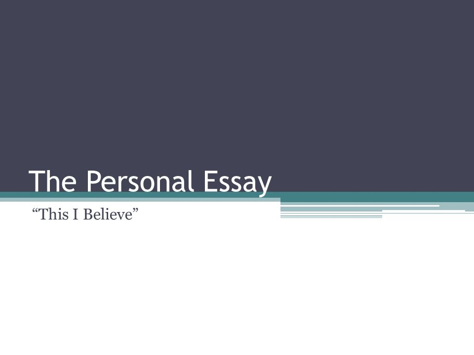 personal essays this i believe Personal essay: this i believe things to remember: deep personal meaning to the writer purpose is reflective based on the writer's personal experiences or anecdotes.