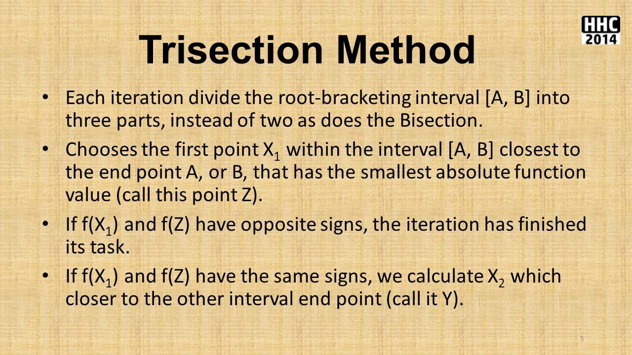 Trisection Method Each iteration divide the root-bracketing interval [A, B] into three parts, instead of two as does the Bisection.