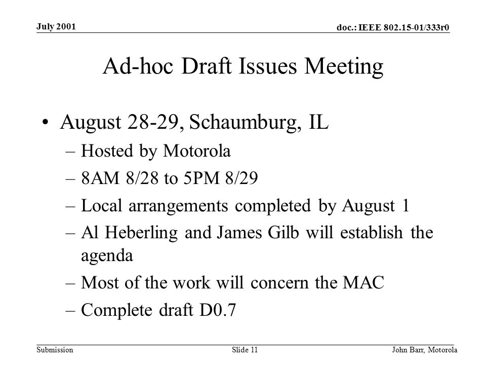 doc.: IEEE /333r0 Submission July 2001 John Barr, MotorolaSlide 11 Ad-hoc Draft Issues Meeting August 28-29, Schaumburg, IL –Hosted by Motorola –8AM 8/28 to 5PM 8/29 –Local arrangements completed by August 1 –Al Heberling and James Gilb will establish the agenda –Most of the work will concern the MAC –Complete draft D0.7