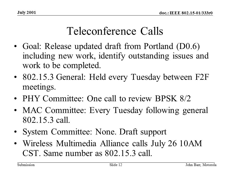 doc.: IEEE /333r0 Submission July 2001 John Barr, MotorolaSlide 12 Teleconference Calls Goal: Release updated draft from Portland (D0.6) including new work, identify outstanding issues and work to be completed.