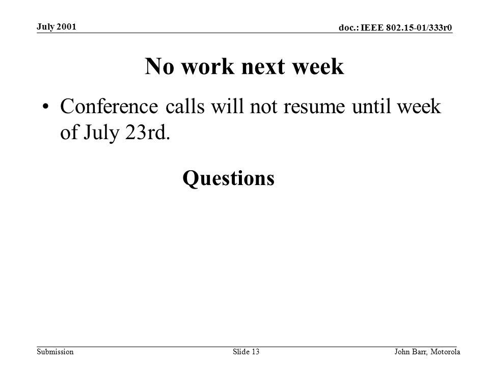 doc.: IEEE /333r0 Submission July 2001 John Barr, MotorolaSlide 13 No work next week Conference calls will not resume until week of July 23rd.