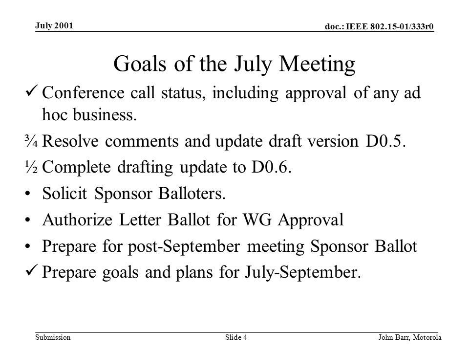 doc.: IEEE /333r0 Submission July 2001 John Barr, MotorolaSlide 4 Goals of the July Meeting Conference call status, including approval of any ad hoc business.