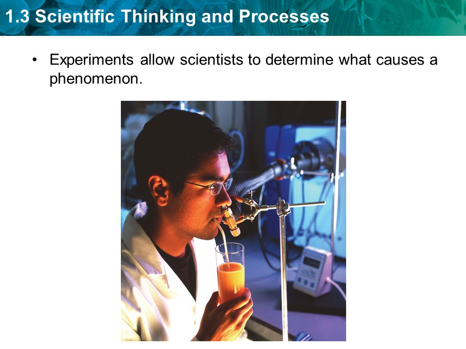 1.3 Scientific Thinking and Processes Experiments allow scientists to determine what causes a phenomenon.