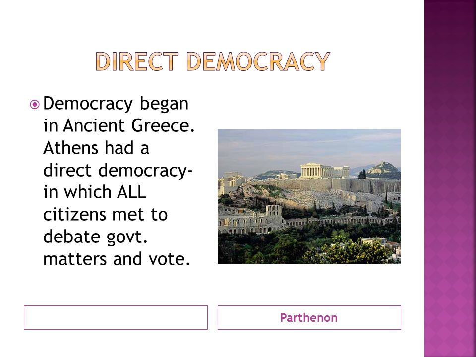 Parthenon  Democracy began in Ancient Greece. Athens had a direct democracy- in which ALL citizens met to debate govt. matters and vote.