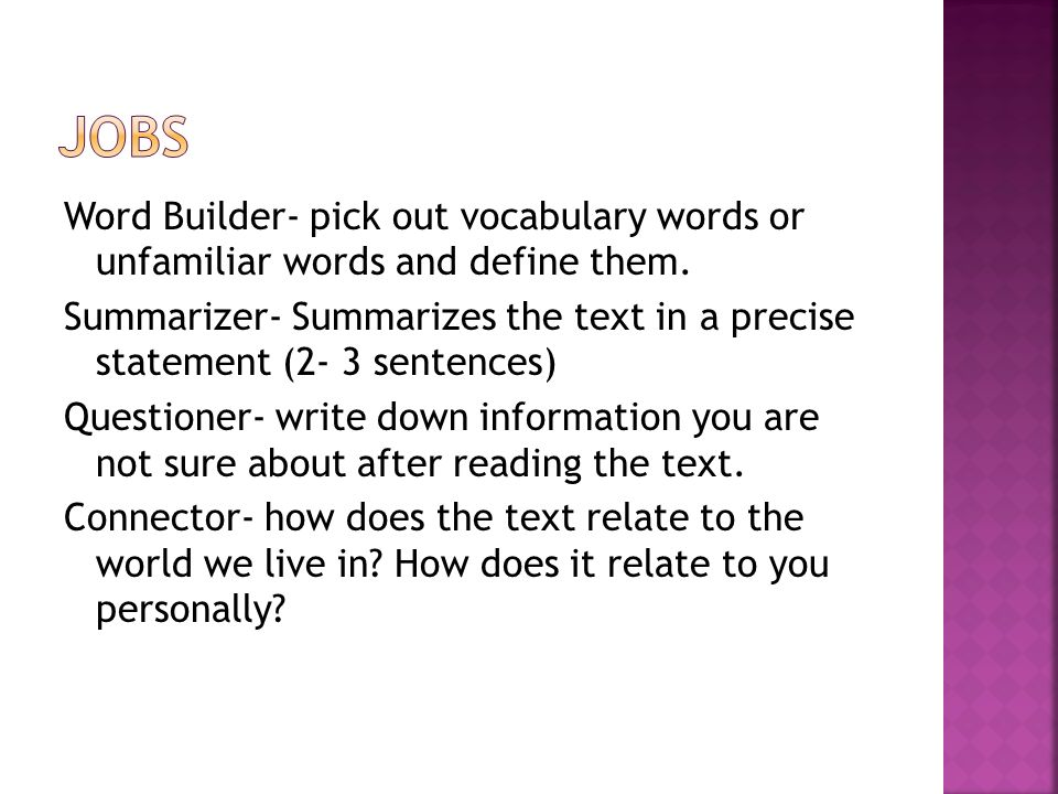 Word Builder- pick out vocabulary words or unfamiliar words and define them. Summarizer- Summarizes the text in a precise statement (2- 3 sentences) Q