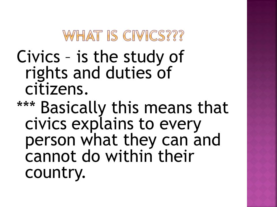 Civics – is the study of rights and duties of citizens.