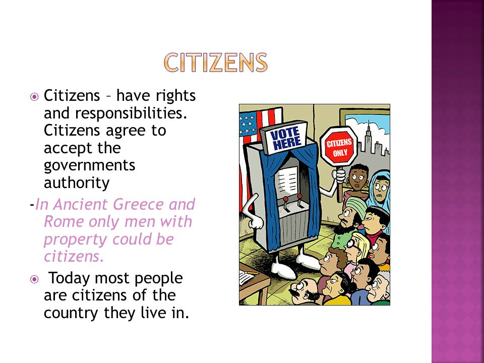  Citizens – have rights and responsibilities. Citizens agree to accept the governments authority -In Ancient Greece and Rome only men with property c