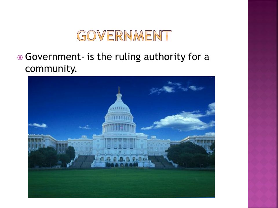  Government- is the ruling authority for a community.