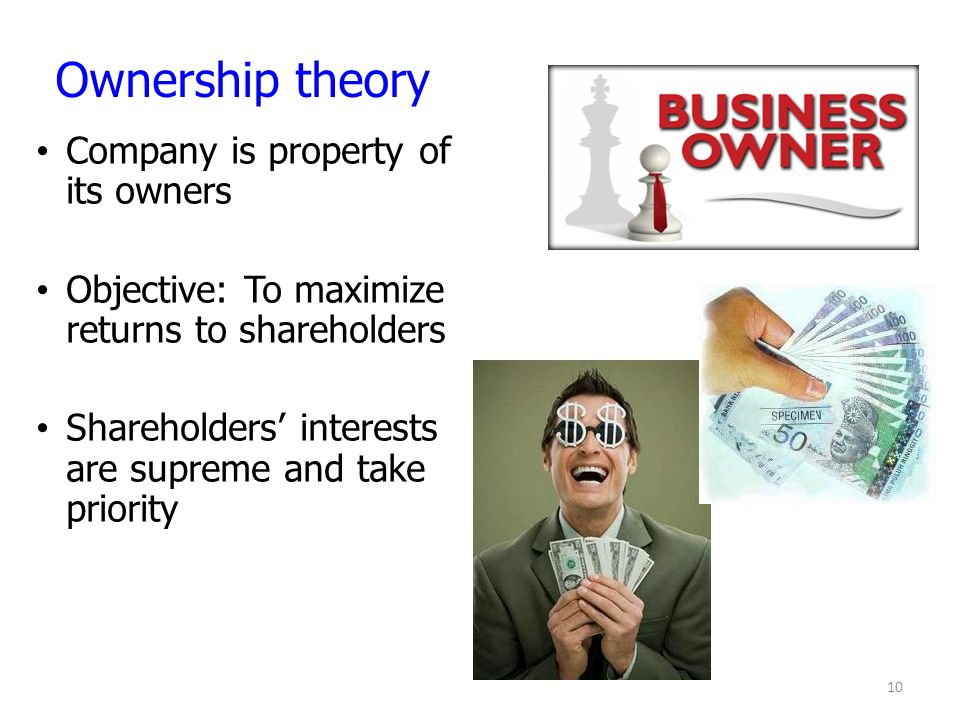 Company is property of its owners Objective: To maximize returns to shareholders Shareholders' interests are supreme and take priority 10 Ownership theory