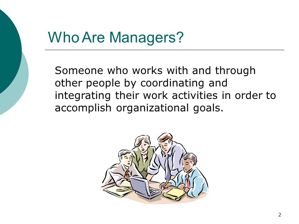 2 Who Are Managers? Someone who works with and through other people by coordinating and integrating their work activities in order to accomplish organ