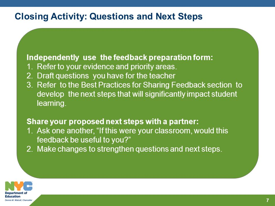7 Closing Activity: Questions and Next Steps Independently use the feedback preparation form: 1.Refer to your evidence and priority areas. 2.Draft que
