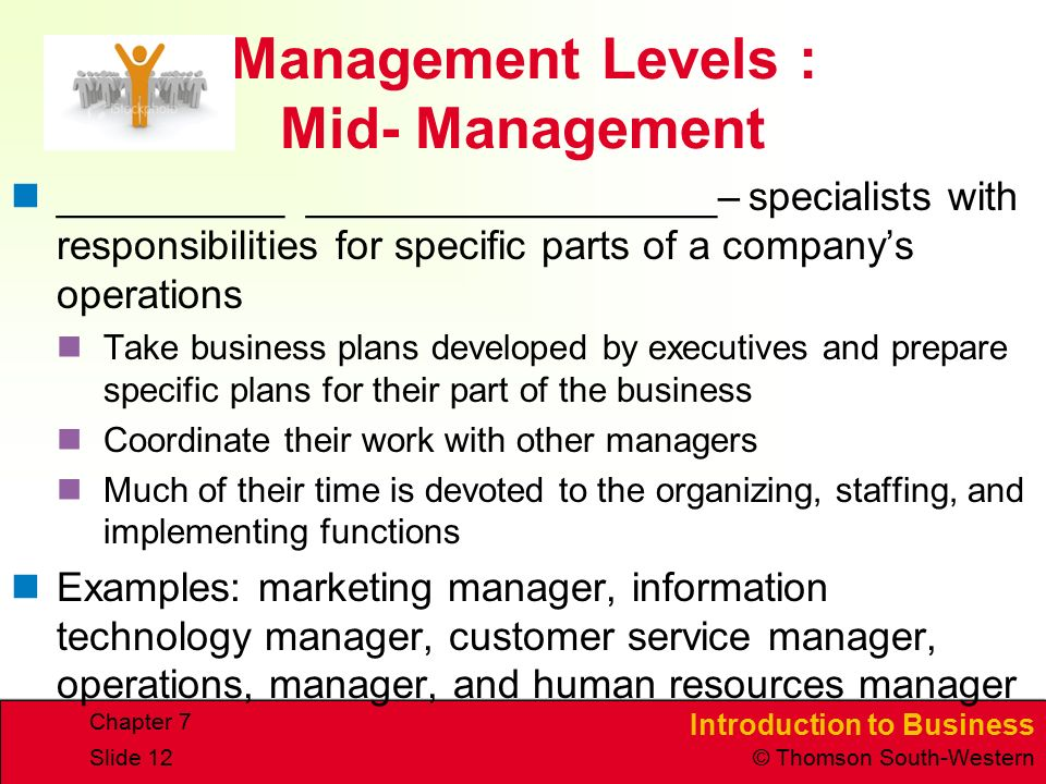 Introduction to Business © Thomson South-Western Chapter 7 Slide 12 Management Levels : Mid- Management __________ __________________– specialists with responsibilities for specific parts of a company's operations Take business plans developed by executives and prepare specific plans for their part of the business Coordinate their work with other managers Much of their time is devoted to the organizing, staffing, and implementing functions Examples: marketing manager, information technology manager, customer service manager, operations, manager, and human resources manager