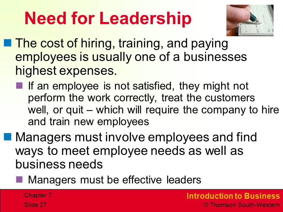 Introduction to Business © Thomson South-Western Chapter 7 Slide 27 Need for Leadership The cost of hiring, training, and paying employees is usually one of a businesses highest expenses.