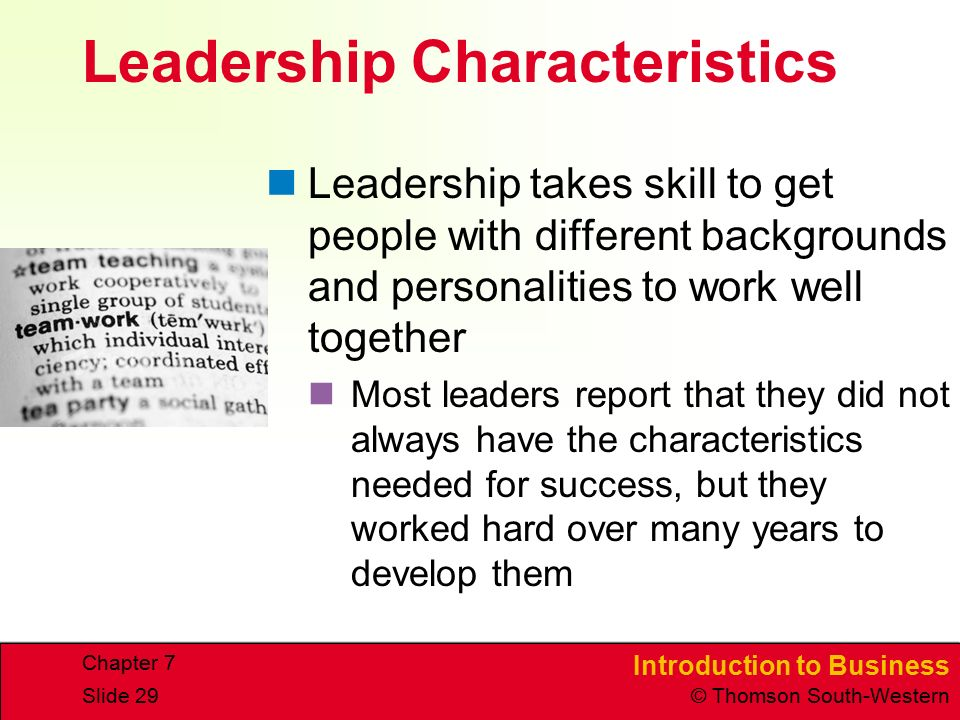 Introduction to Business © Thomson South-Western Chapter 7 Slide 29 Leadership Characteristics Leadership takes skill to get people with different backgrounds and personalities to work well together Most leaders report that they did not always have the characteristics needed for success, but they worked hard over many years to develop them