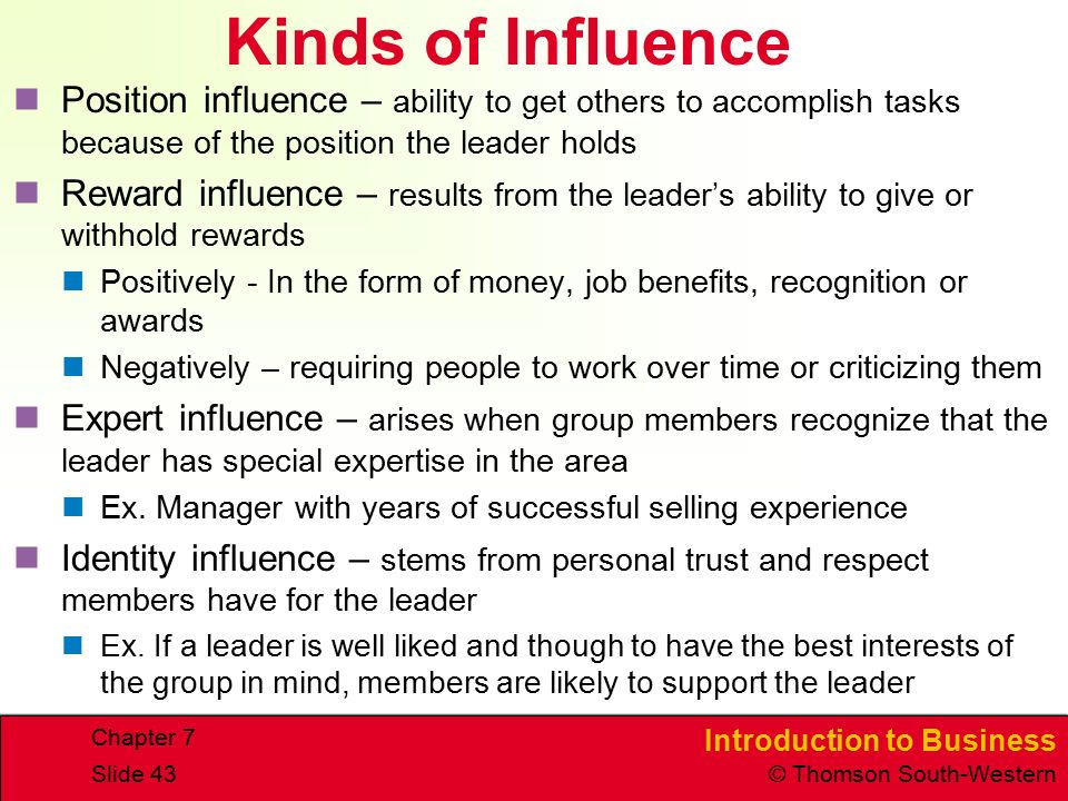 Introduction to Business © Thomson South-Western Chapter 7 Slide 43 Kinds of Influence Position influence – ability to get others to accomplish tasks because of the position the leader holds Reward influence – results from the leader's ability to give or withhold rewards Positively - In the form of money, job benefits, recognition or awards Negatively – requiring people to work over time or criticizing them Expert influence – arises when group members recognize that the leader has special expertise in the area Ex.