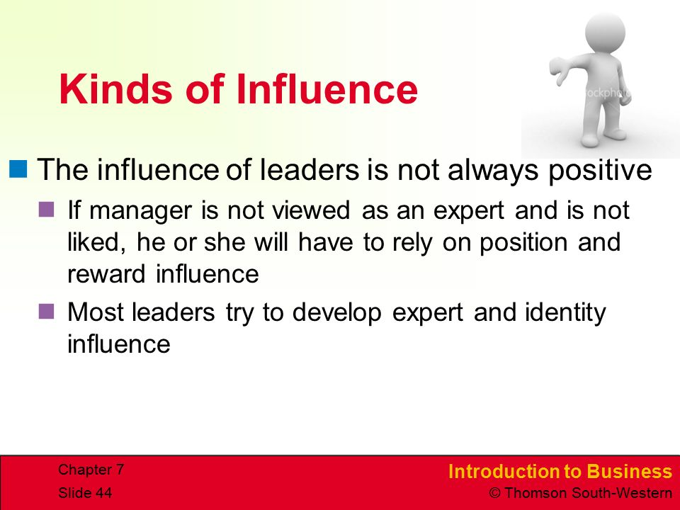 Introduction to Business © Thomson South-Western Chapter 7 Slide 44 Kinds of Influence The influence of leaders is not always positive If manager is not viewed as an expert and is not liked, he or she will have to rely on position and reward influence Most leaders try to develop expert and identity influence