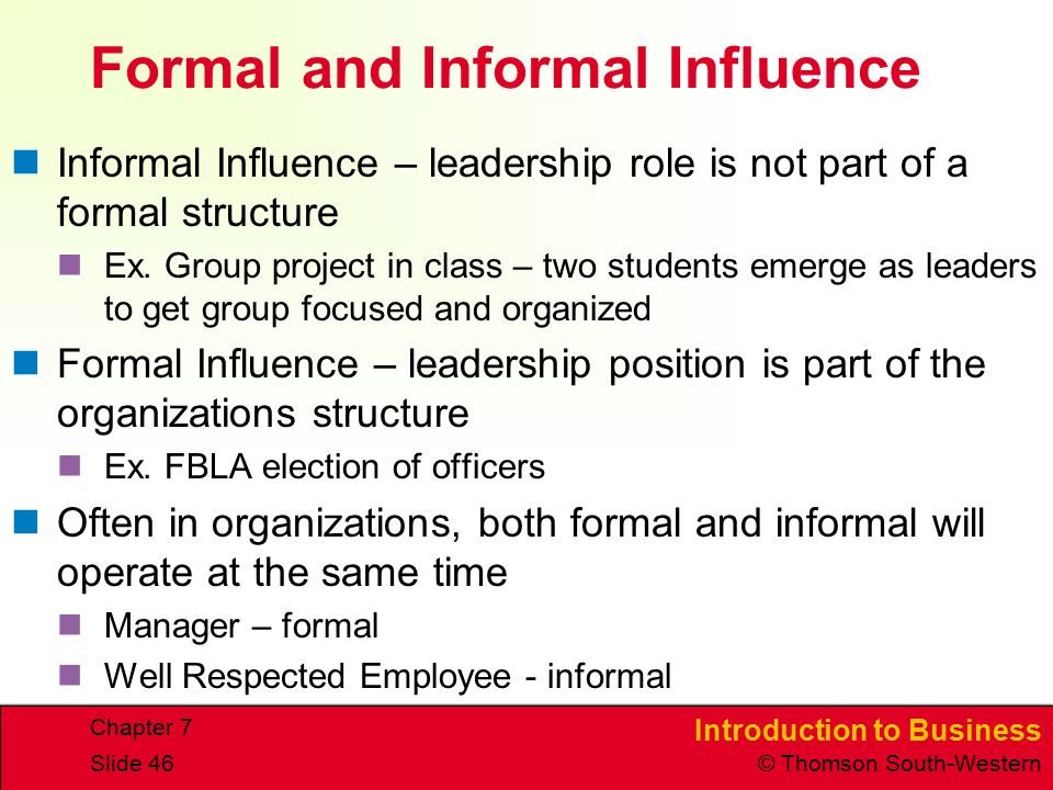 Introduction to Business © Thomson South-Western Chapter 7 Slide 46 Formal and Informal Influence Informal Influence – leadership role is not part of a formal structure Ex.
