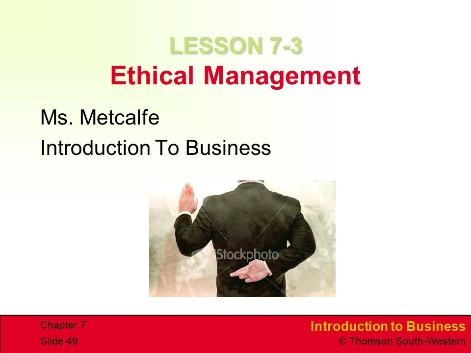 Introduction to Business © Thomson South-Western Chapter 7 Slide 49 LESSON 7-3 LESSON 7-3 Ethical Management Ms.