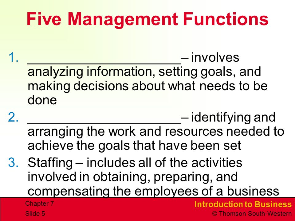 Introduction to Business © Thomson South-Western Chapter 7 Slide 5 Five Management Functions 1._____________________– involves analyzing information, setting goals, and making decisions about what needs to be done 2._____________________– identifying and arranging the work and resources needed to achieve the goals that have been set 3.Staffing – includes all of the activities involved in obtaining, preparing, and compensating the employees of a business