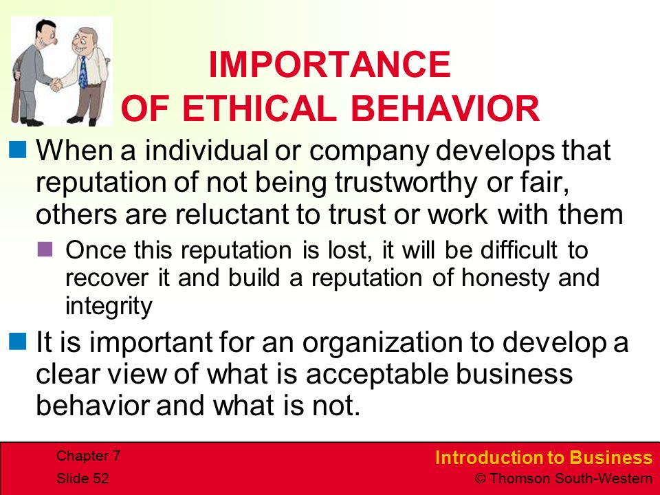 Introduction to Business © Thomson South-Western Chapter 7 Slide 52 IMPORTANCE OF ETHICAL BEHAVIOR When a individual or company develops that reputation of not being trustworthy or fair, others are reluctant to trust or work with them Once this reputation is lost, it will be difficult to recover it and build a reputation of honesty and integrity It is important for an organization to develop a clear view of what is acceptable business behavior and what is not.