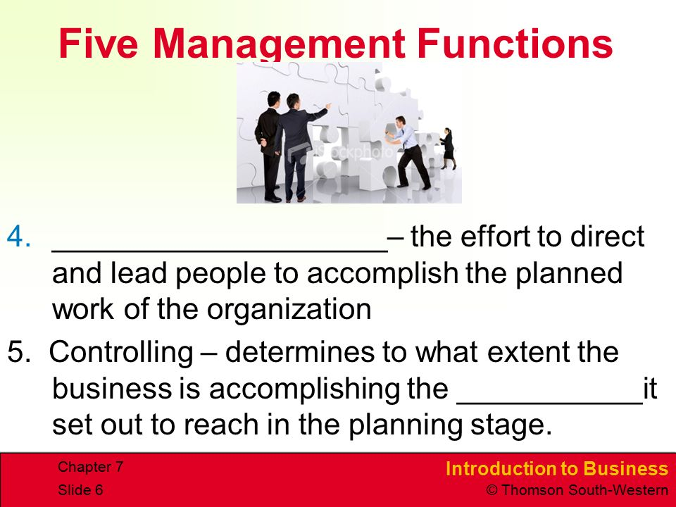 Introduction to Business © Thomson South-Western Chapter 7 Slide 6 Five Management Functions 4.____________________– the effort to direct and lead people to accomplish the planned work of the organization 5.