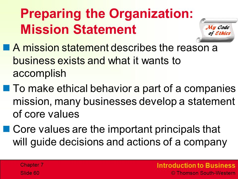 Introduction to Business © Thomson South-Western Chapter 7 Slide 60 Preparing the Organization: Mission Statement A mission statement describes the reason a business exists and what it wants to accomplish To make ethical behavior a part of a companies mission, many businesses develop a statement of core values Core values are the important principals that will guide decisions and actions of a company