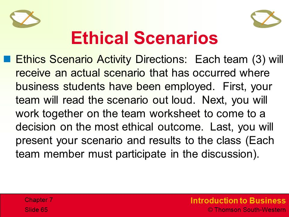 Introduction to Business © Thomson South-Western Chapter 7 Slide 65 Ethical Scenarios Ethics Scenario Activity Directions: Each team (3) will receive an actual scenario that has occurred where business students have been employed.