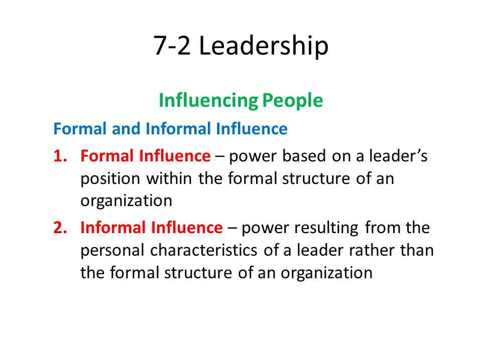 7-2 Leadership Influencing People Formal and Informal Influence 1.Formal Influence – power based on a leader's position within the formal structure of
