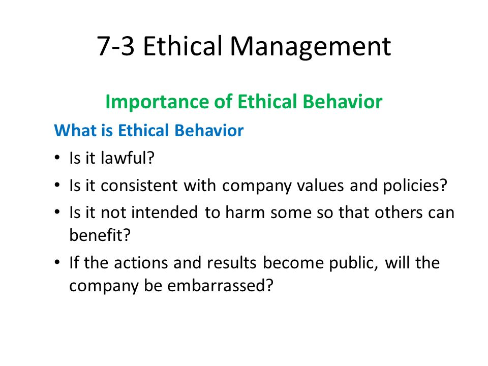 7-3 Ethical Management Importance of Ethical Behavior What is Ethical Behavior Is it lawful? Is it consistent with company values and policies? Is it