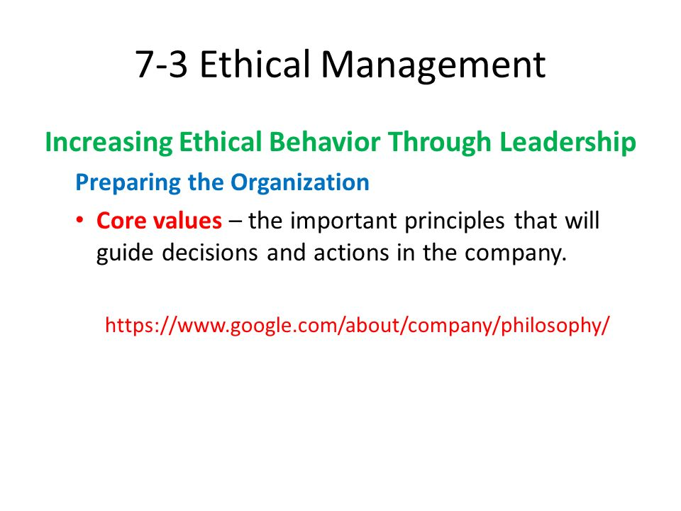 7-3 Ethical Management Increasing Ethical Behavior Through Leadership Preparing the Organization Core values – the important principles that will guid