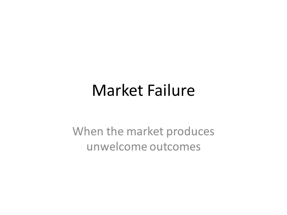 Market Failure When the market produces unwelcome outcomes