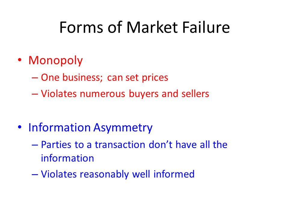 Forms of Market Failure Monopoly – One business; can set prices – Violates numerous buyers and sellers Information Asymmetry – Parties to a transaction don't have all the information – Violates reasonably well informed