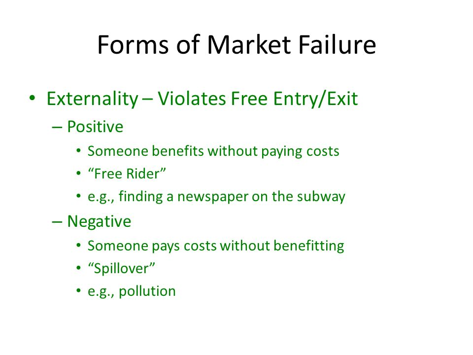 Forms of Market Failure Externality – Violates Free Entry/Exit – Positive Someone benefits without paying costs Free Rider e.g., finding a newspaper on the subway – Negative Someone pays costs without benefitting Spillover e.g., pollution