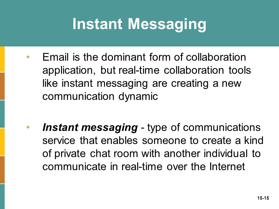 15-15 Instant Messaging Email is the dominant form of collaboration application, but real-time collaboration tools like instant messaging are creating a new communication dynamic Instant messaging - type of communications service that enables someone to create a kind of private chat room with another individual to communicate in real-time over the Internet