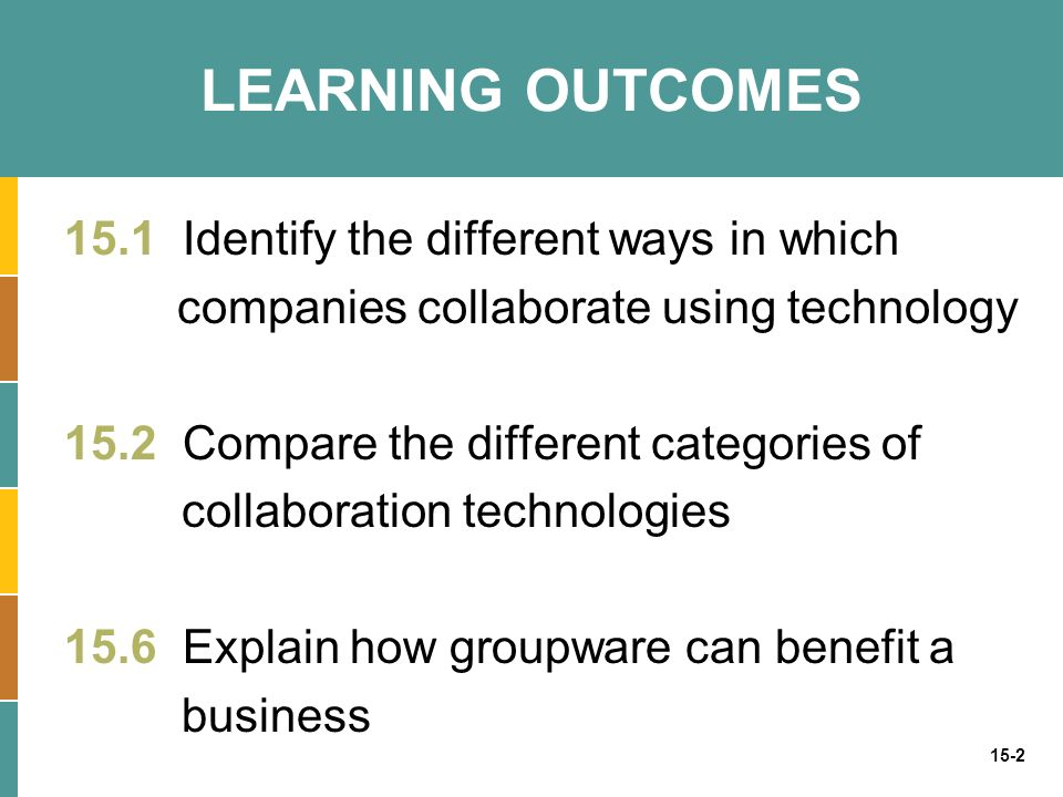 15-2 LEARNING OUTCOMES 15.1 Identify the different ways in which companies collaborate using technology 15.2 Compare the different categories of collaboration technologies 15.6 Explain how groupware can benefit a business
