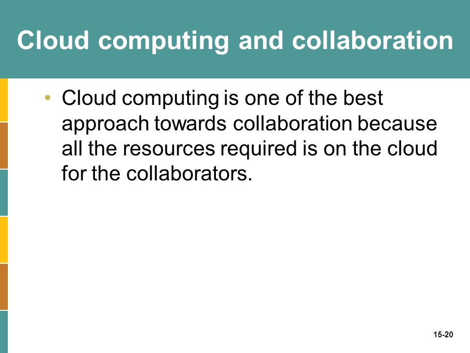 15-20 Cloud computing and collaboration Cloud computing is one of the best approach towards collaboration because all the resources required is on the cloud for the collaborators.