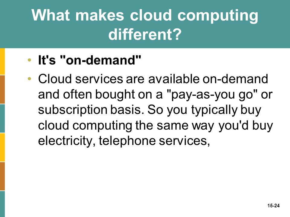 15-24 It s on-demand Cloud services are available on-demand and often bought on a pay-as-you go or subscription basis.