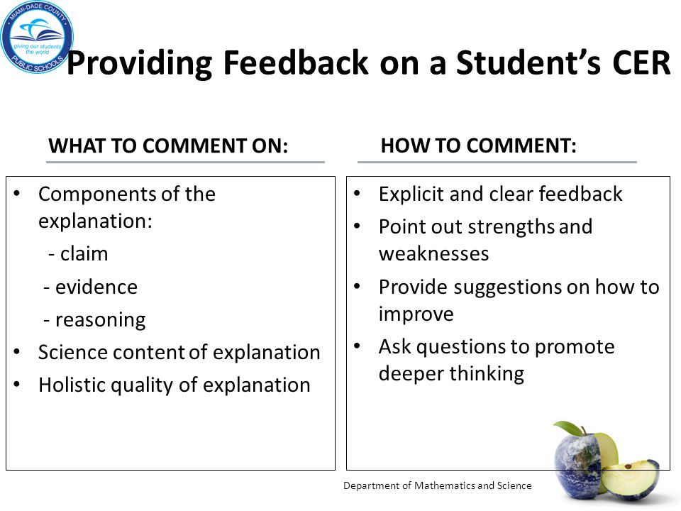 Providing Feedback on a Student's CER WHAT TO COMMENT ON: HOW TO COMMENT: Components of the explanation: - claim - evidence - reasoning Science content of explanation Holistic quality of explanation Explicit and clear feedback Point out strengths and weaknesses Provide suggestions on how to improve Ask questions to promote deeper thinking Department of Mathematics and Science