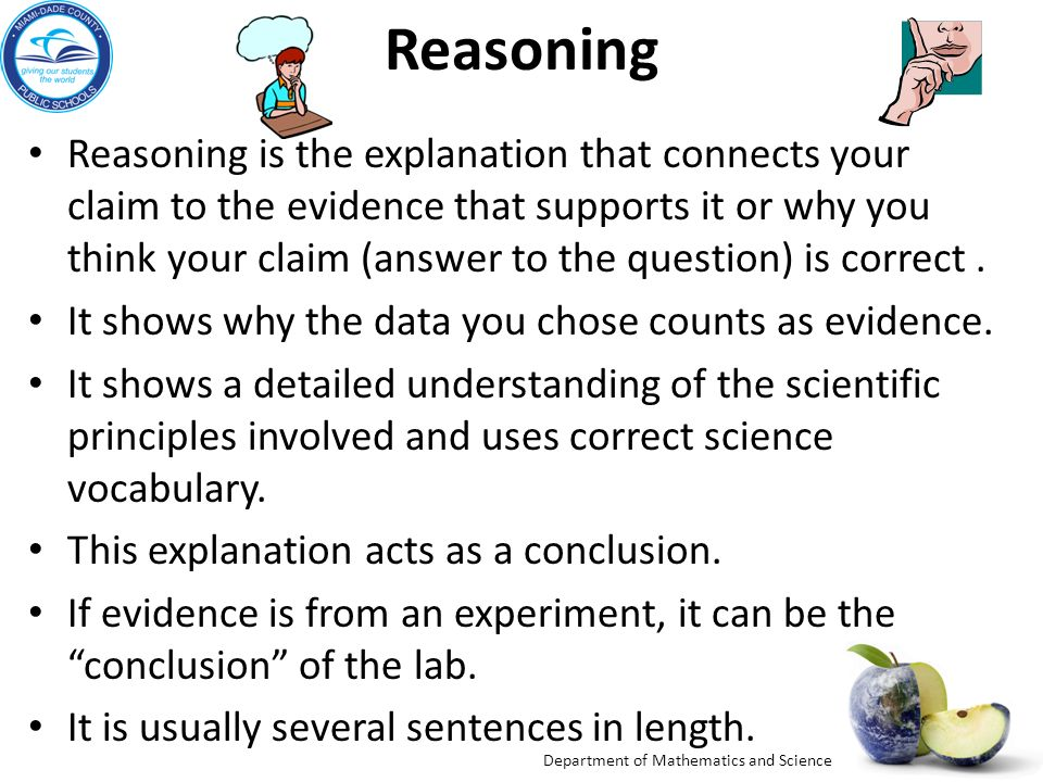 Department of Mathematics and Science Reasoning Reasoning is the explanation that connects your claim to the evidence that supports it or why you think your claim (answer to the question) is correct.