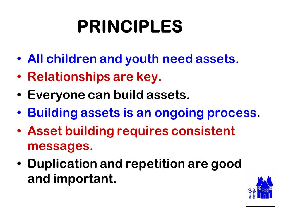 PRINCIPLES All children and youth need assets. Relationships are key.
