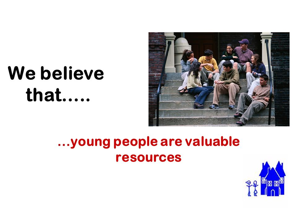 We believe that….. … young people are valuable resources