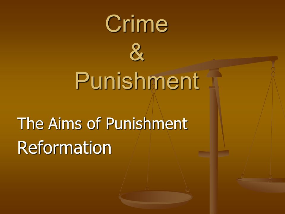 Crime & Punishment The Aims of Punishment Reformation