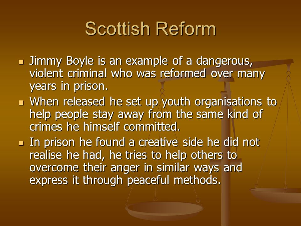 Scottish Reform Jimmy Boyle is an example of a dangerous, violent criminal who was reformed over many years in prison. Jimmy Boyle is an example of a