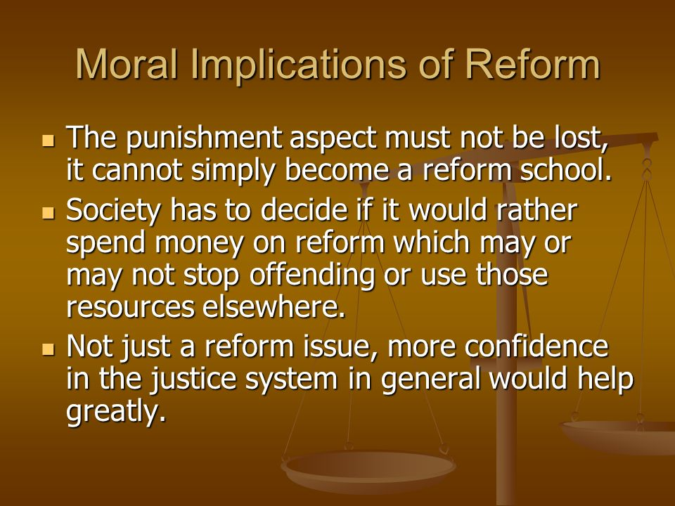 Moral Implications of Reform The punishment aspect must not be lost, it cannot simply become a reform school. The punishment aspect must not be lost,