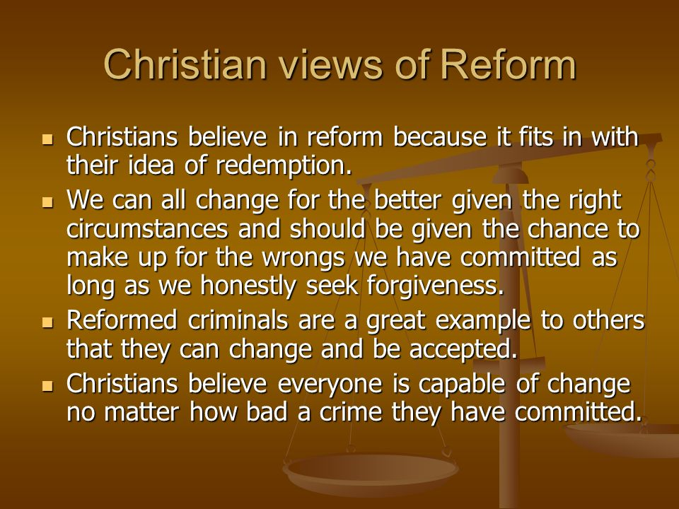 Christian views of Reform Christians believe in reform because it fits in with their idea of redemption. Christians believe in reform because it fits